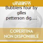 Bubblers four by gilles petterson dig. 09 cd musicale di ARTISTI VARI