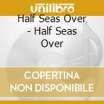 Half Seas Over - Half Seas Over cd musicale di HALF SEAS OVER