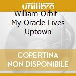 MY ORACLE LIVES UPTOWN                    cd musicale di ORBIT WILLIAM