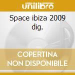 Space ibiza 2009 dig. cd musicale di ARTISTI VARI