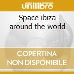 Space ibiza around the world cd musicale di Artisti Vari