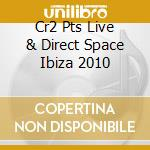Cr2 Pts Live & Direct Space Ibiza 2010 cd musicale di ARTISTI VARI