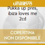 Pukka up pres. ibiza loves me 2cd cd musicale di Artisti Vari