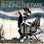Imagined Village - Bending The Dark cd musicale di Village Imagined