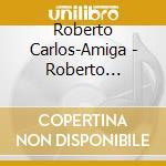 Roberto Carlos-Amiga - Roberto Carlos-Amiga cd musicale di Roberto Carlos