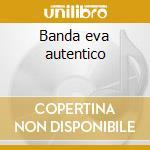 Banda eva autentico cd musicale di Eva Banda