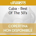 Cuba - Best Of The 50's cd musicale di The best of the 50's