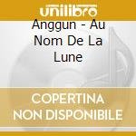 AU NOM DE LA LUNE cd musicale di ANGGUN