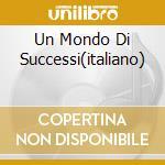 UN MONDO DI SUCCESSI(ITALIANO) cd musicale di UN MONDO DI SUCCESSI