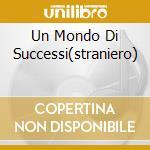 UN MONDO DI SUCCESSI(STRANIERO) cd musicale di UN MONDO DI SUCCESSI