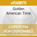 GOLDEN AMERICAN TIME cd musicale di GOLDEN AMERICAN TIME