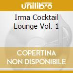 IRMA COCKTAIL LOUNGE VOL. 1 cd musicale di ARTISTI VARI