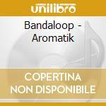 Bandaloop - Aromatik cd musicale di Bandaloop