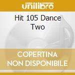 HIT 105 DANCE TWO cd musicale di ARTISTI VARI