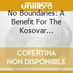 No Boundaries: A Benefit For The Kosovar Refugees cd musicale di ARTISTI VARI