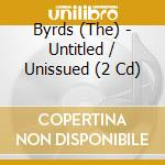 Byrds (The) - Untitled / Unissued (2 Cd) cd musicale di BYRDS