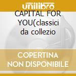 CAPITAL FOR YOU(classici da collezio cd musicale di CAPITAL FOR YOU