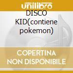 DISCO KID(contiene pokemon) cd musicale di ARTISTI VARI