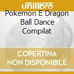 POKEMON E DRAGON BALL DANCE COMPILAT cd musicale di Pokemon e dragon bal