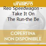 Reo Speedwagon - Take It On The Run-the Be cd musicale di Reo Speedwagon