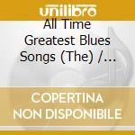 The All Time Greatest Blues Songs cd musicale di ARTISTI VARI