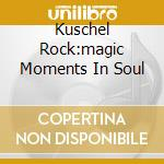 KUSCHEL ROCK:MAGIC MOMENTS IN SOUL cd musicale di ARTISTI VARI