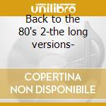 Back to the 80's 2-the long versions- cd musicale di Artisti Vari
