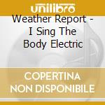 I SING THE BODY ELECTRIC cd musicale di WEATHER REPORT