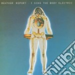 Weather Report - I Sing The Body Electric cd musicale di Report Weather