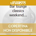 Bar lounge classics weekend edition cd musicale di Artisti Vari
