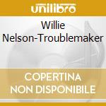Troublemaker cd musicale di Willie Nelson