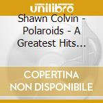 Polaroids a greatest hits collection cd musicale di Shawn Colvin