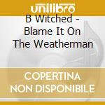 BLAME IT ON THE WEATHERMAN cd musicale di B*WITCHED