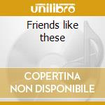 Friends like these cd musicale