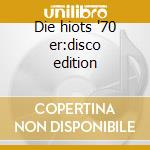 Die hiots '70 er:disco edition cd musicale