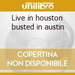 Live in houston busted in austin cd musicale