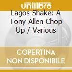 Lagos Shake: A Tony Allen Chop Up cd musicale di Artisti Vari