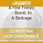 A Fine Frenzy - Bomb In A Birdcage cd musicale di A fine frenzy