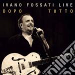 Ivano Fossati - Live - Dopo Tutto cd musicale di Ivano Fossati