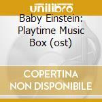 BABY EINSTEIN:  PLAYTIME MUSIC BOX (OST) cd musicale di Einstein Baby