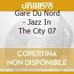Gare Du Nord - Jazz In The City 07 cd musicale di Gare du nord