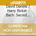 David Daniels / Harry Bicket - Bach: Sacred Arias And Cantatas cd musicale di Bach j s