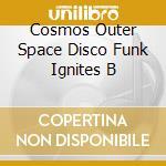 COSMOS OUTER SPACE DISCO FUNK IGNITES B cd musicale di ARTISTI VARI