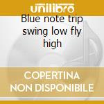 Blue note trip swing low fly high cd musicale di Artisti Vari