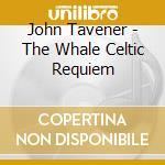 Tavener, John - The Whale   Celtic Requiem cd musicale di John Tavener