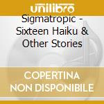 Sigmatropic - Sixteen Haiku & Other Stories cd musicale di SIGMATROPIC