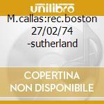 M.callas:rec.boston 27/02/74 -sutherland cd musicale di Callas m. - vv.aa.