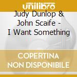 Judy Dunlop & John Scaife - I Want Something cd musicale di DUNLOP / SCAIFE