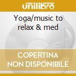 Yoga/music to relax & med cd musicale di Artisti Vari