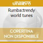 Rumba:trendy world tunes cd musicale di Artisti Vari